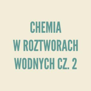 Chemia w roztworach wodnych cz.2 - teoria i rozwiązywanie zadań.