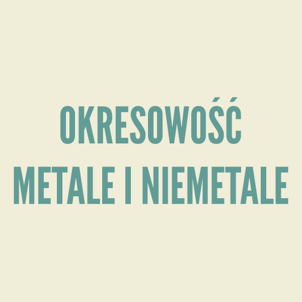 Okresowość. Metale i niemetale - teoria i rozwiązywanie zadań